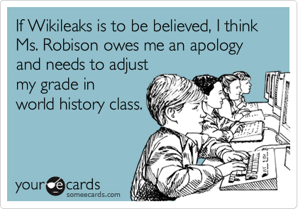 If Wikileaks is to be believed, I think Ms. Robison owes me an apology and needs to adjust my grade in world history class.