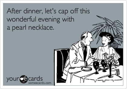 After dinner, let's cap off this wonderful evening with a pearl necklace.