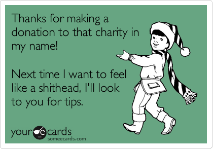 Thanks for making a donation to that charity in my name!  Next time I want to feel like a shithead, I'll look to you for tips.