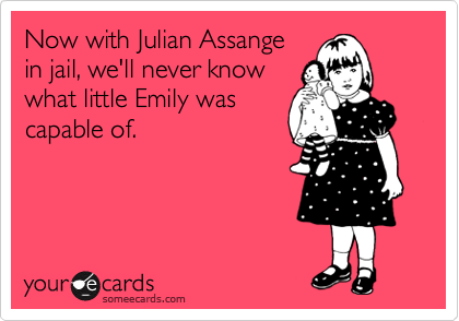 Now with Julian Assange in jail, we'll never know what little Emily was capable of.