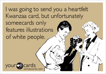 I was going to send you a heartfelt Kwanzaa card, but unfortunately someecards only features illustrations of white people.