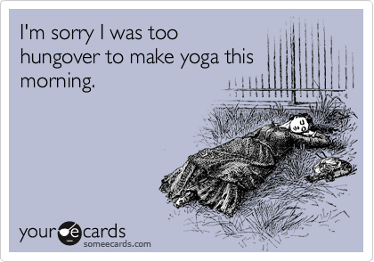 I'm sorry I was too hungover to make yoga this morning.