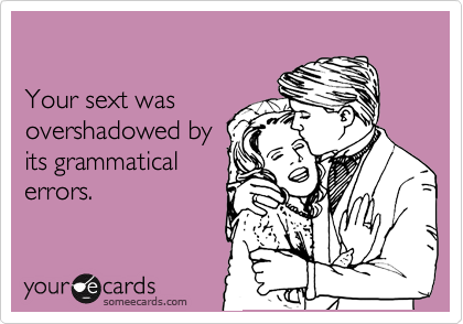 Your sext was overshadowed by its grammatical errors.