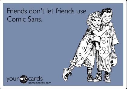 Friends don't let friends use Comic Sans.