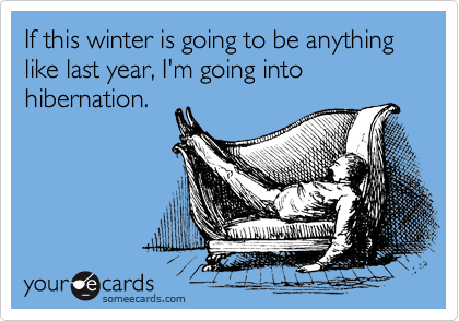 If this winter is going to be anything like last year, I'm going into hibernation.