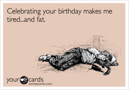 Celebrating your birthday makes me tired...and fat.