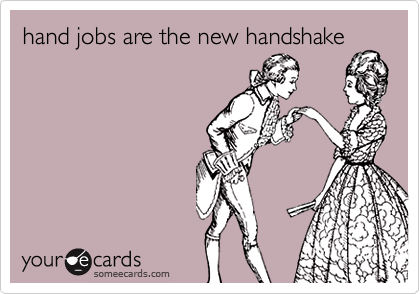 hand jobs are the new handshake