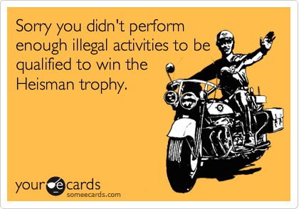 Sorry you didn't perform enough illegal activities to be qualified to win the Heisman trophy.