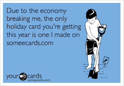 Due to the economy breaking me, the only holiday card you're getting this year is one I made on someecards.com