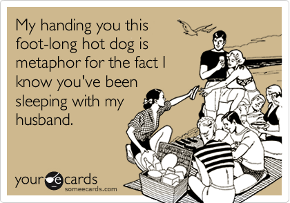 My handing you this foot-long hot dog is metaphor for the fact I know you've been sleeping with my husband.
