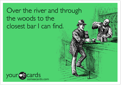 Over the river and through the woods to the  closest bar I can find.