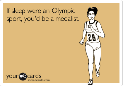 If sleep were an Olympic sport, you'd be a medalist.