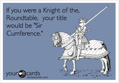 """If you were a Knight of the, Roundtable,  your title would be """"Sir Cumference."""""""