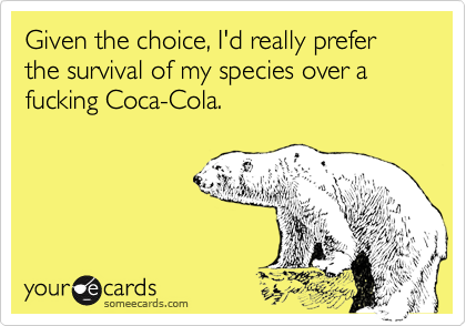 Given the choice, I'd really prefer the survival of my species over a fucking Coca-Cola.