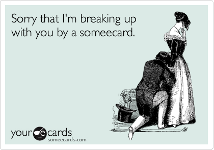 Sorry that I'm breaking up  with you by a someecard.
