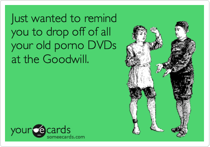 Just wanted to remind you to drop off of all your old porno DVDs at the Goodwill.