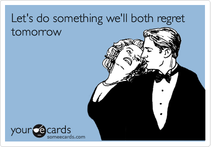 Let's do something we'll both regret tomorrow