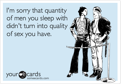 I'm sorry that quantity  of men you sleep with didn't turn into quality of sex you have.