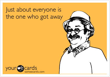 Just about everyone is the one who got away