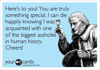 Here's to you! You are truly something special. I can die happily knowing I was  acquainted with one of the biggest assholes in human hisory. Cheers!