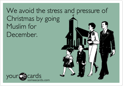 We avoid the stress and pressure of Christmas by going Muslim for December.