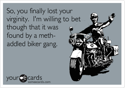 So, you finally lost your virginity.  I'm willing to bet though that it was  found by a meth-  addled biker gang.