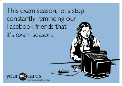 This exam season, let's stop constantly reminding our Facebook friends that it's exam season.