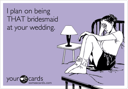 I plan on being  THAT bridesmaid  at your wedding.