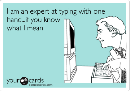 I am an expert at typing with one hand...if you know what I mean