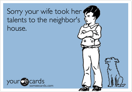 Sorry your wife took her talents to the neighbor's house.