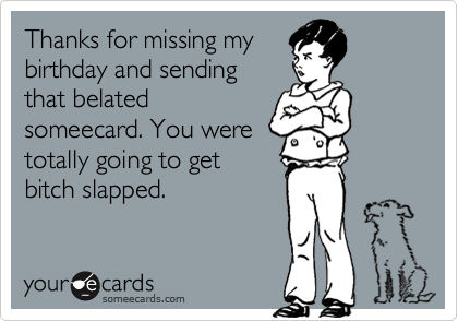 Thanks for missing my  birthday and sending that belated someecard. You were totally going to get bitch slapped.