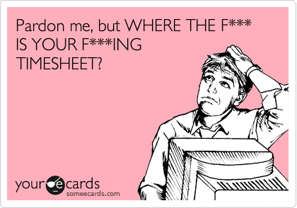 Pardon me, but WHERE THE F*** IS YOUR F***ING TIMESHEET?
