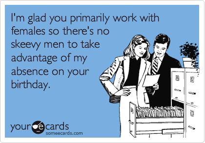 I'm glad you primarily work with females so there's no skeevy men to take advantage of my absence on your birthday.