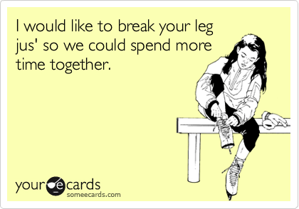 I would like to break your leg jus' so we could spend more time together.