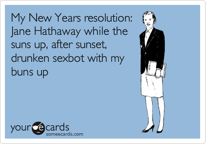 My New Years resolution: Jane Hathaway while the suns up, after sunset, drunken sexbot with my buns up