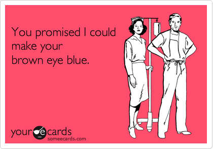 You promised I could  make your brown eye blue.