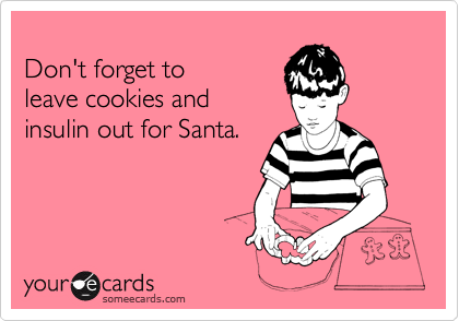 Don't forget to  leave cookies and insulin out for Santa.