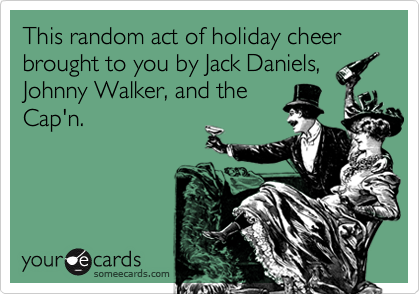 This random act of holiday cheer brought to you by Jack Daniels, Johnny Walker, and the Cap'n.