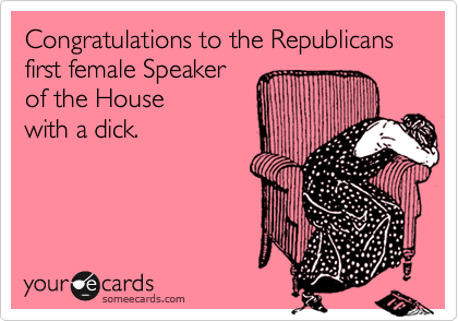 Congratulations to the Republicans first female Speaker of the House with a dick.