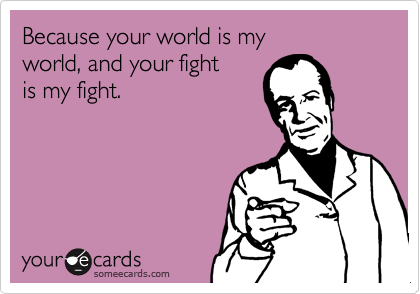 Because your world is my world, and your fight is my fight.