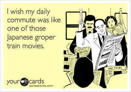 someecards.com - I wish my daily commute was like one of those Japanese groper train movies.