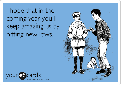 I hope that in the coming year you'll keep amazing us by hitting new lows.