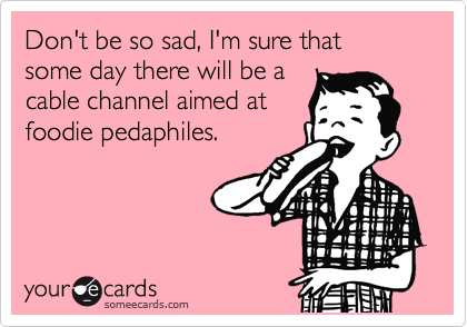 Don't be so sad, I'm sure that  some day there will be a cable channel aimed at foodie pedaphiles.