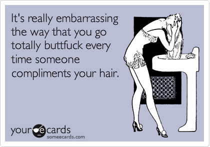 It's really embarrassing the way that you go totally buttfuck every time someone compliments your hair.