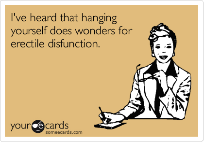 I've heard that hanging yourself does wonders for erectile disfunction.