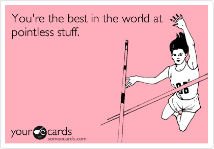 You're the best in the world at pointless stuff.
