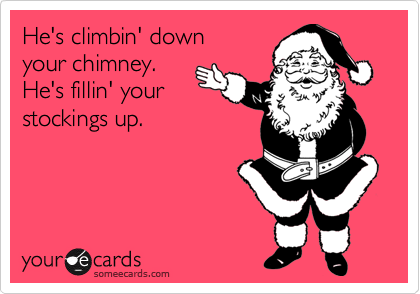He's climbin' down  your chimney.  He's fillin' your  stockings up.