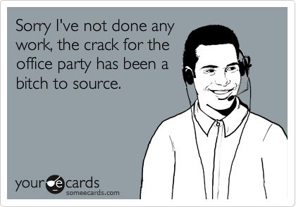 Sorry I've not done any work, the crack for the office party has been a bitch to source.