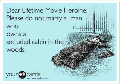 Dear Lifetime Movie Heroine;  Please do not marry a  man  who owns a secluded cabin in the woods.