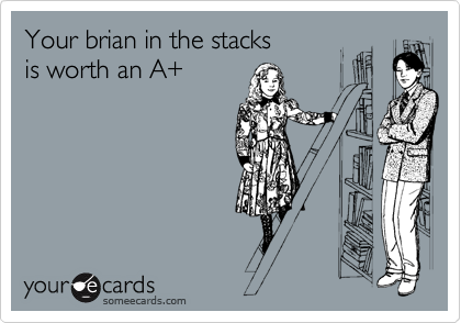 Your brian in the stacks  is worth an A+